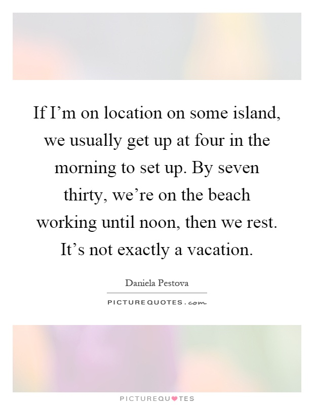 If I'm on location on some island, we usually get up at four in the morning to set up. By seven thirty, we're on the beach working until noon, then we rest. It's not exactly a vacation Picture Quote #1
