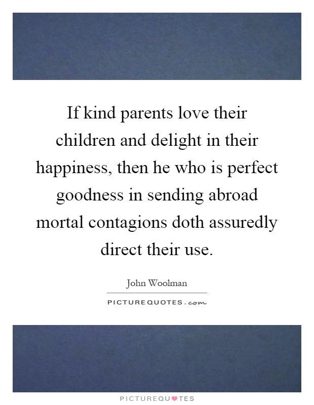 If kind parents love their children and delight in their happiness, then he who is perfect goodness in sending abroad mortal contagions doth assuredly direct their use Picture Quote #1