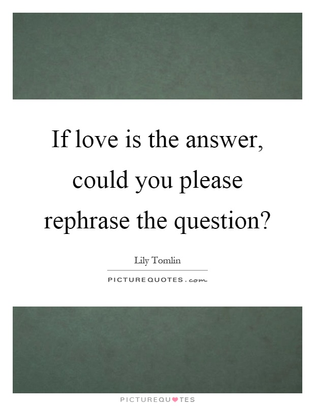If love is the answer, could you please rephrase the question? Picture Quote #1