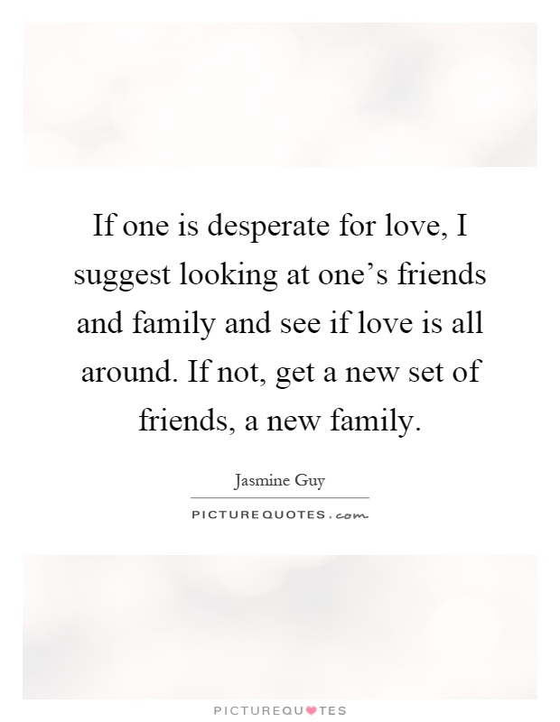If one is desperate for love, I suggest looking at one's friends and family and see if love is all around. If not, get a new set of friends, a new family Picture Quote #1
