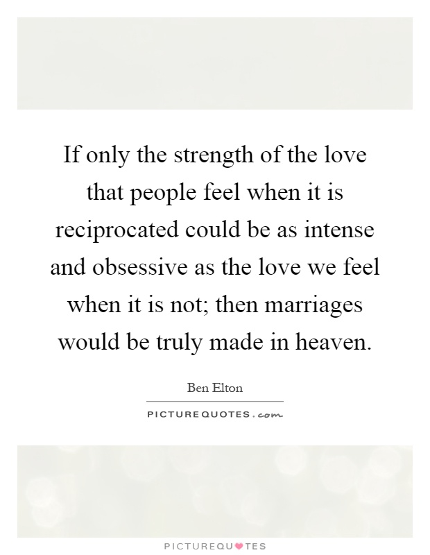 If only the strength of the love that people feel when it is reciprocated could be as intense and obsessive as the love we feel when it is not; then marriages would be truly made in heaven Picture Quote #1