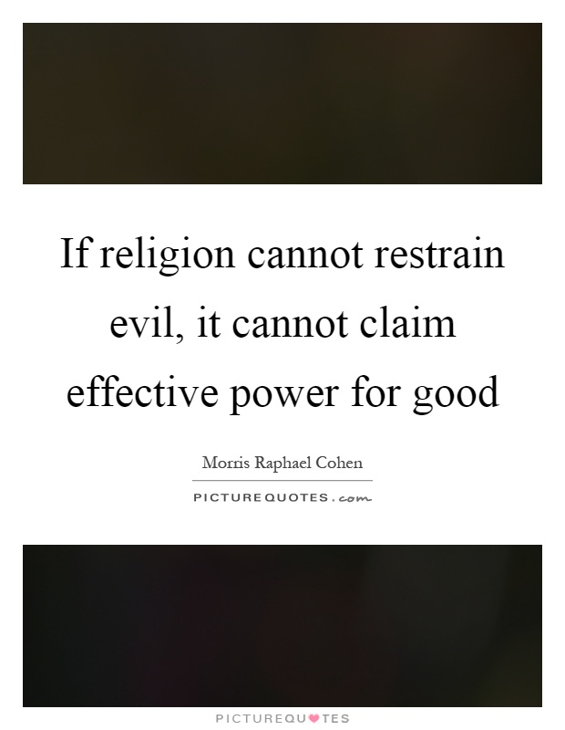 If religion cannot restrain evil, it cannot claim effective power for good Picture Quote #1