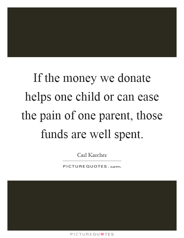 If the money we donate helps one child or can ease the pain of one parent, those funds are well spent Picture Quote #1