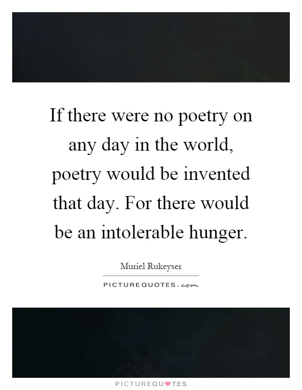 If there were no poetry on any day in the world, poetry would be invented that day. For there would be an intolerable hunger Picture Quote #1