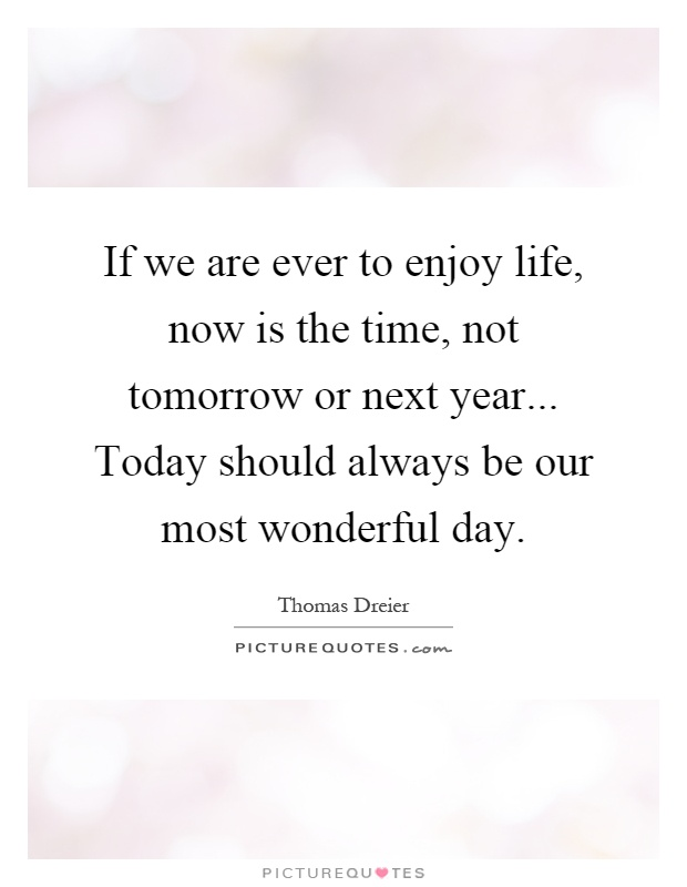 If we are ever to enjoy life, now is the time, not tomorrow or next year... Today should always be our most wonderful day Picture Quote #1
