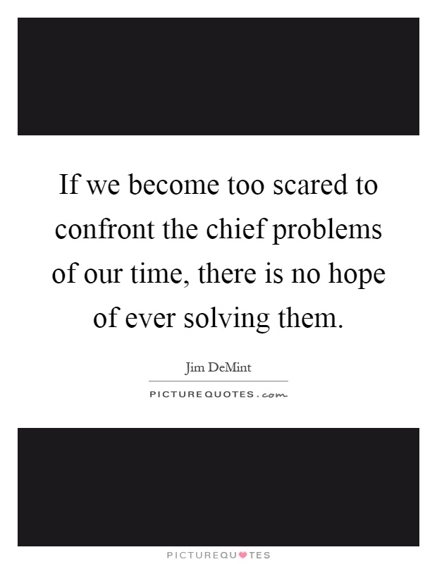 If we become too scared to confront the chief problems of our time, there is no hope of ever solving them Picture Quote #1