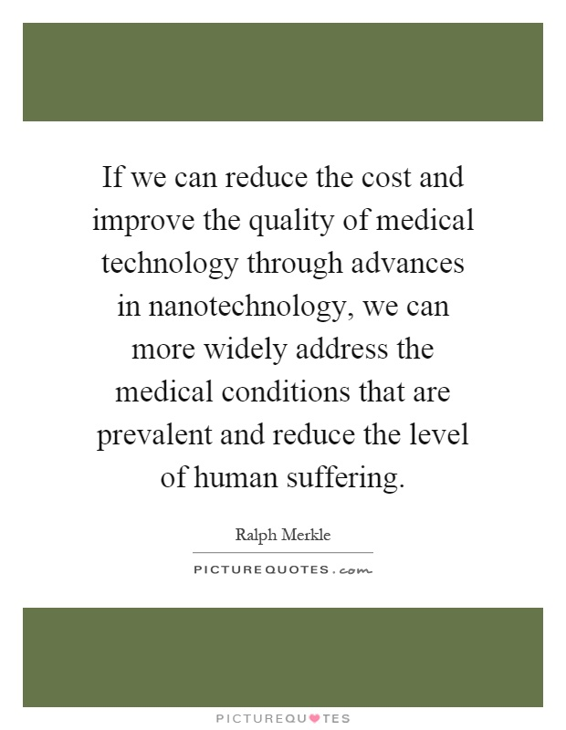 If we can reduce the cost and improve the quality of medical technology through advances in nanotechnology, we can more widely address the medical conditions that are prevalent and reduce the level of human suffering Picture Quote #1