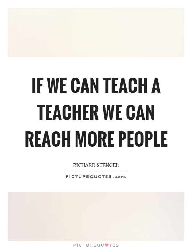 If we can teach a teacher we can reach more people Picture Quote #1