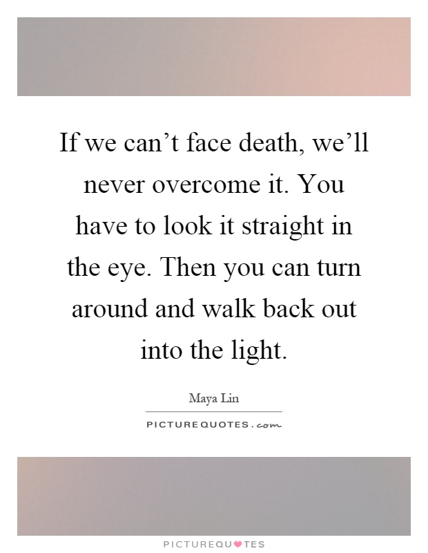 If we can't face death, we'll never overcome it. You have to look it straight in the eye. Then you can turn around and walk back out into the light Picture Quote #1