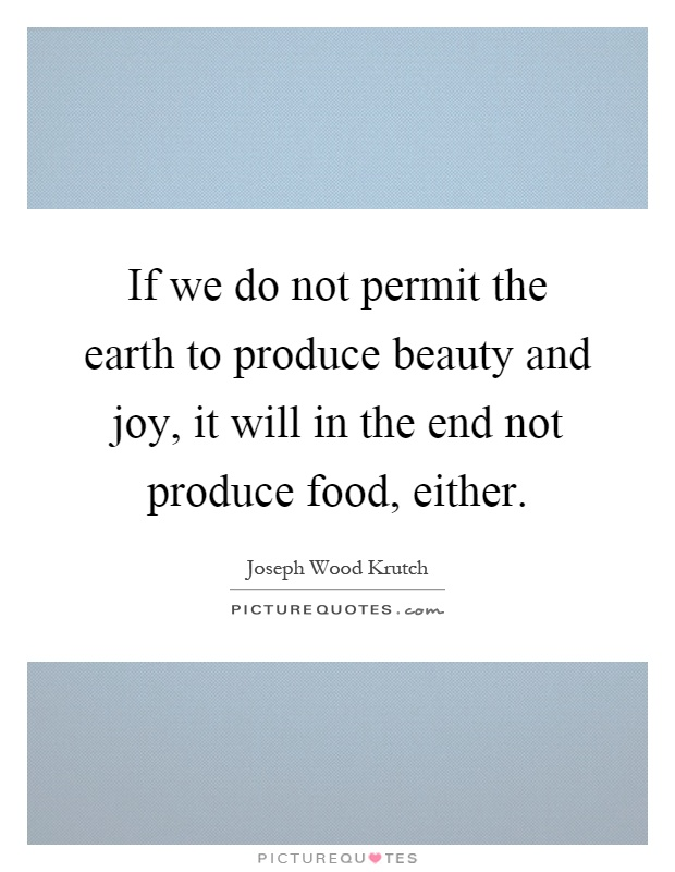 If we do not permit the earth to produce beauty and joy, it will in the end not produce food, either Picture Quote #1