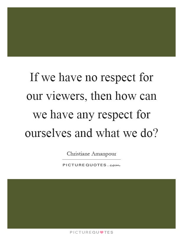 If we have no respect for our viewers, then how can we have any respect for ourselves and what we do? Picture Quote #1