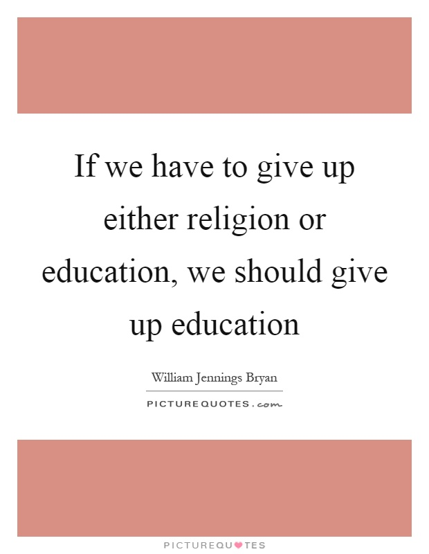 If we have to give up either religion or education, we should give up education Picture Quote #1