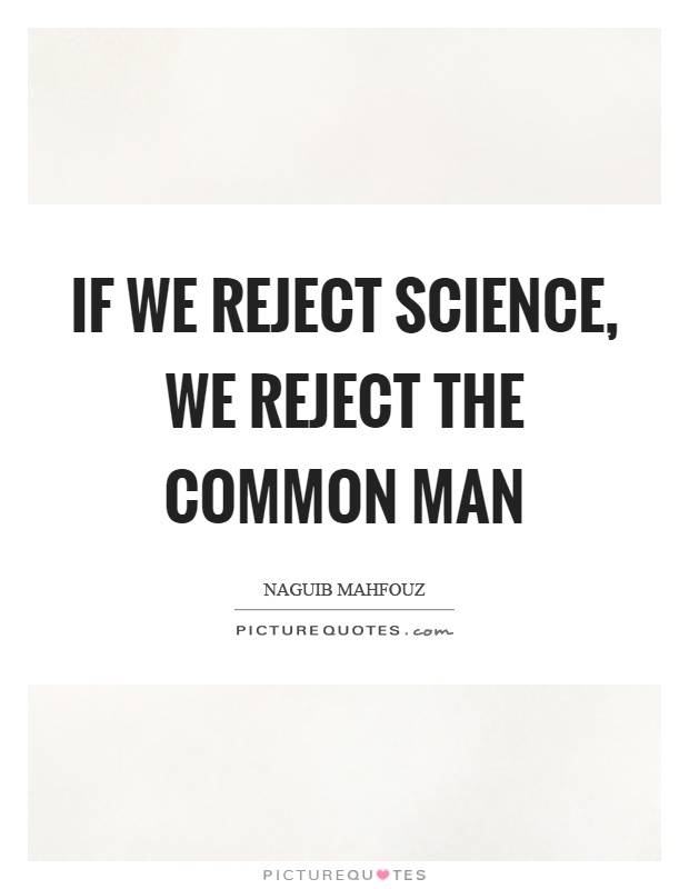 If we reject science, we reject the common man Picture Quote #1