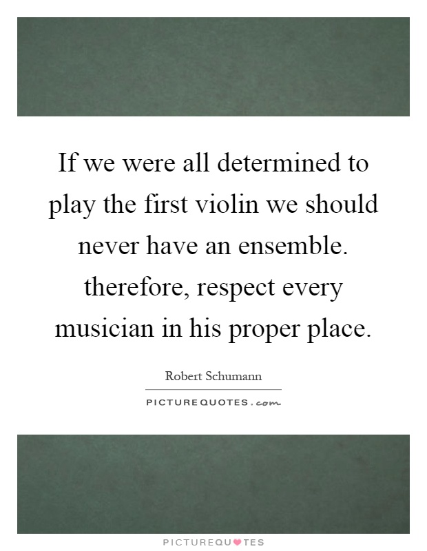 If we were all determined to play the first violin we should never have an ensemble. therefore, respect every musician in his proper place Picture Quote #1