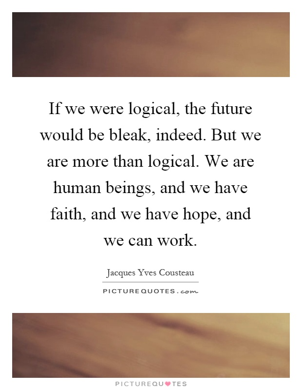 If we were logical, the future would be bleak, indeed. But we are more than logical. We are human beings, and we have faith, and we have hope, and we can work Picture Quote #1