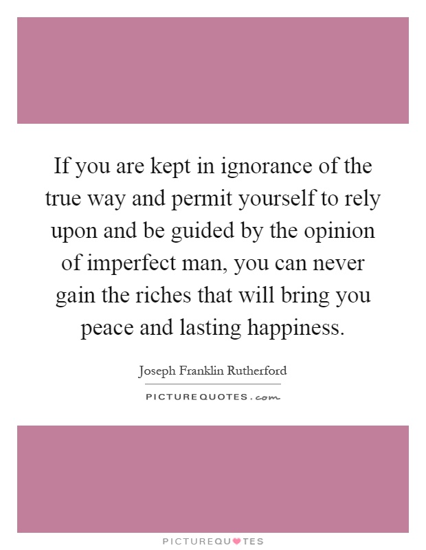 If you are kept in ignorance of the true way and permit yourself to rely upon and be guided by the opinion of imperfect man, you can never gain the riches that will bring you peace and lasting happiness Picture Quote #1