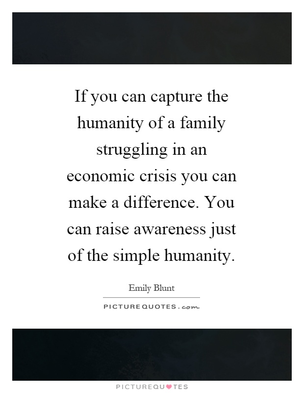 If you can capture the humanity of a family struggling in an economic crisis you can make a difference. You can raise awareness just of the simple humanity Picture Quote #1
