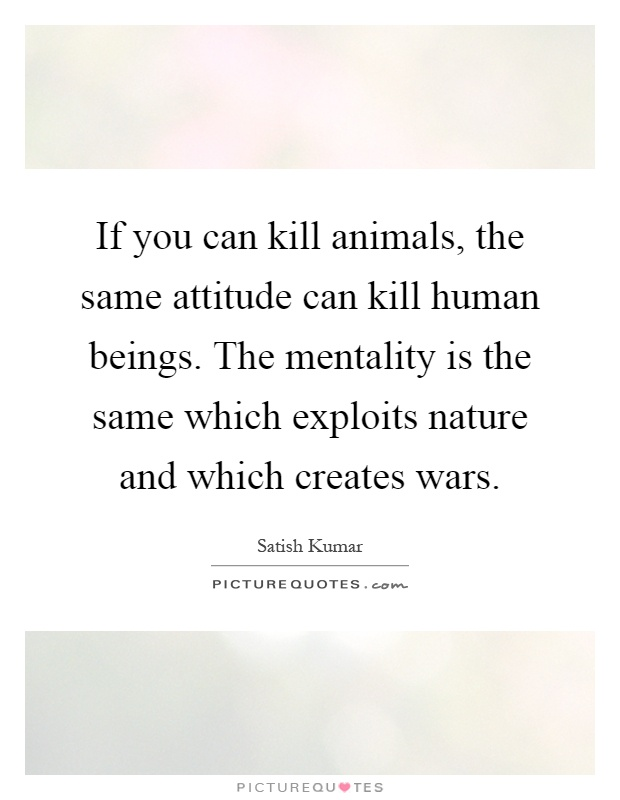 If you can kill animals, the same attitude can kill human beings. The mentality is the same which exploits nature and which creates wars Picture Quote #1
