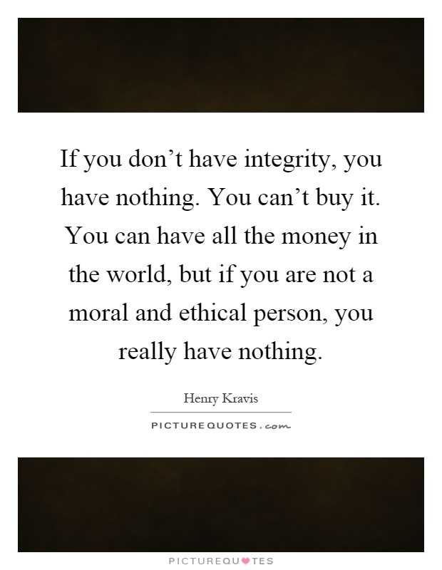 If you don't have integrity, you have nothing. You can't buy it. You can have all the money in the world, but if you are not a moral and ethical person, you really have nothing Picture Quote #1