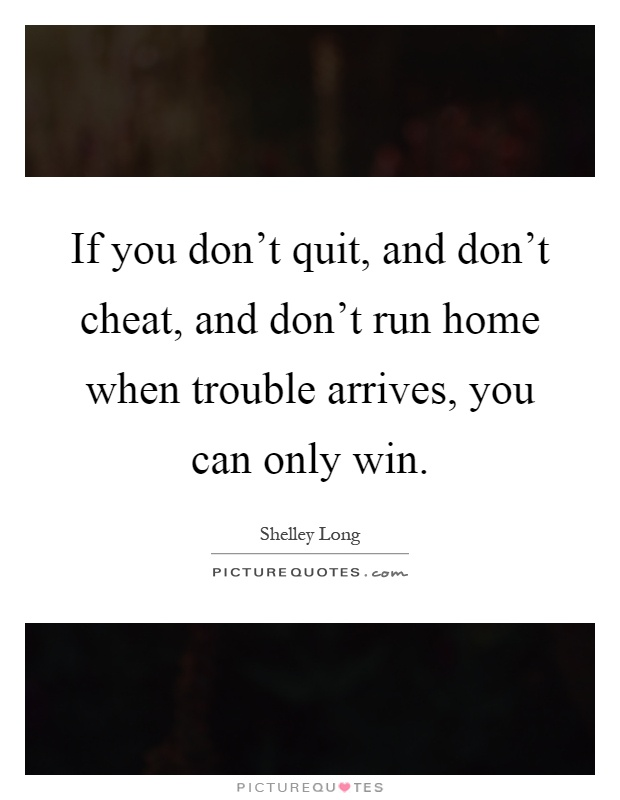 If you don't quit, and don't cheat, and don't run home when trouble arrives, you can only win Picture Quote #1