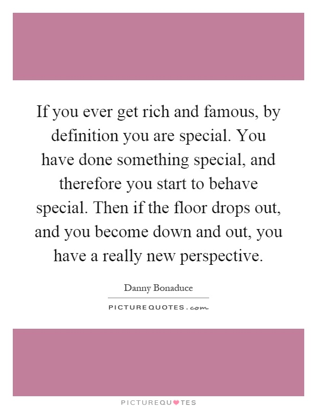 If you ever get rich and famous, by definition you are special. You have done something special, and therefore you start to behave special. Then if the floor drops out, and you become down and out, you have a really new perspective Picture Quote #1