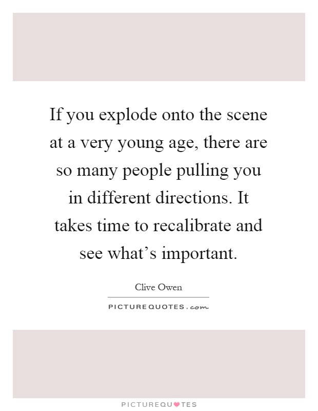 If you explode onto the scene at a very young age, there are so many people pulling you in different directions. It takes time to recalibrate and see what's important Picture Quote #1