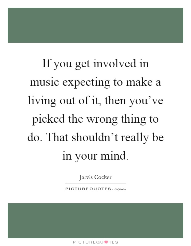 If you get involved in music expecting to make a living out of it, then you've picked the wrong thing to do. That shouldn't really be in your mind Picture Quote #1