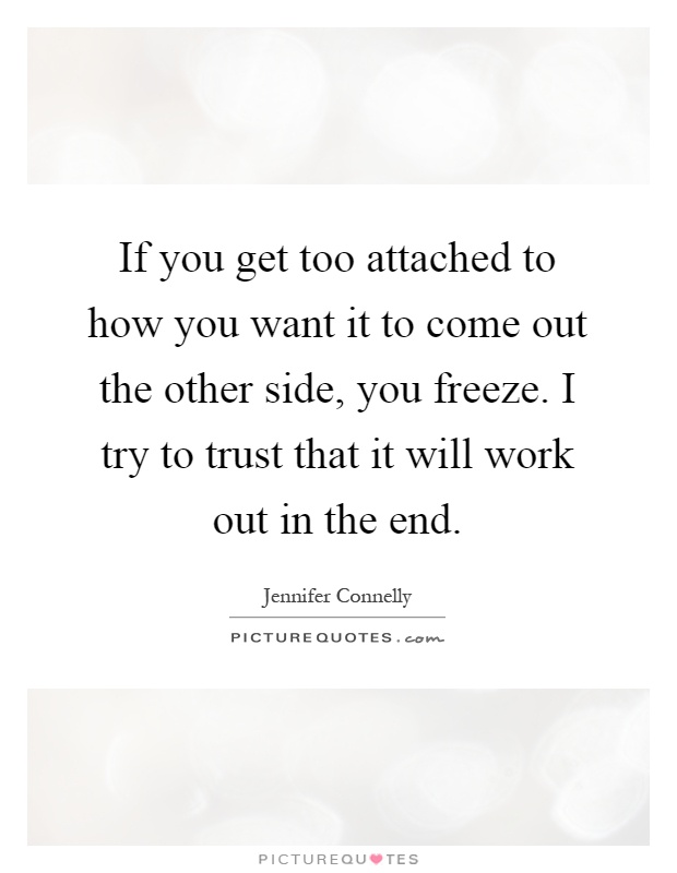 If you get too attached to how you want it to come out the other side, you freeze. I try to trust that it will work out in the end Picture Quote #1
