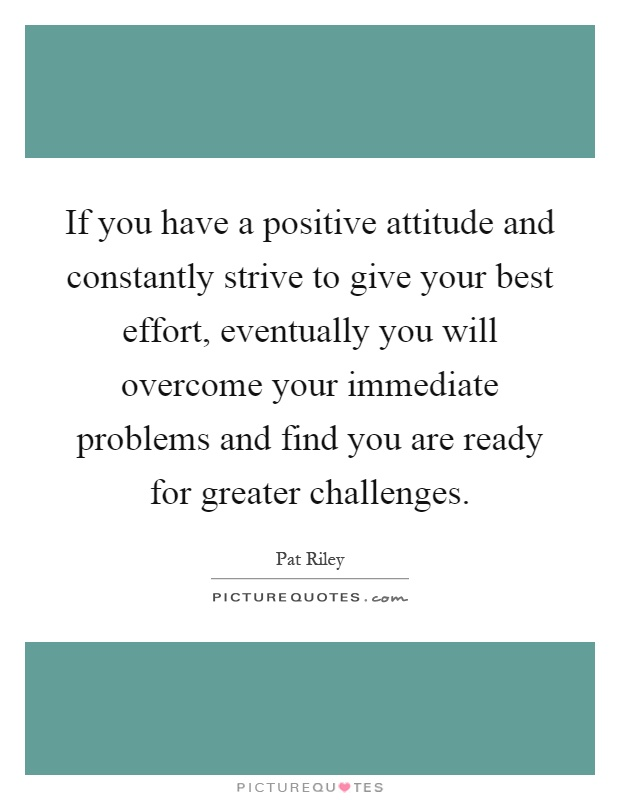 If you have a positive attitude and constantly strive to give your best effort, eventually you will overcome your immediate problems and find you are ready for greater challenges Picture Quote #1