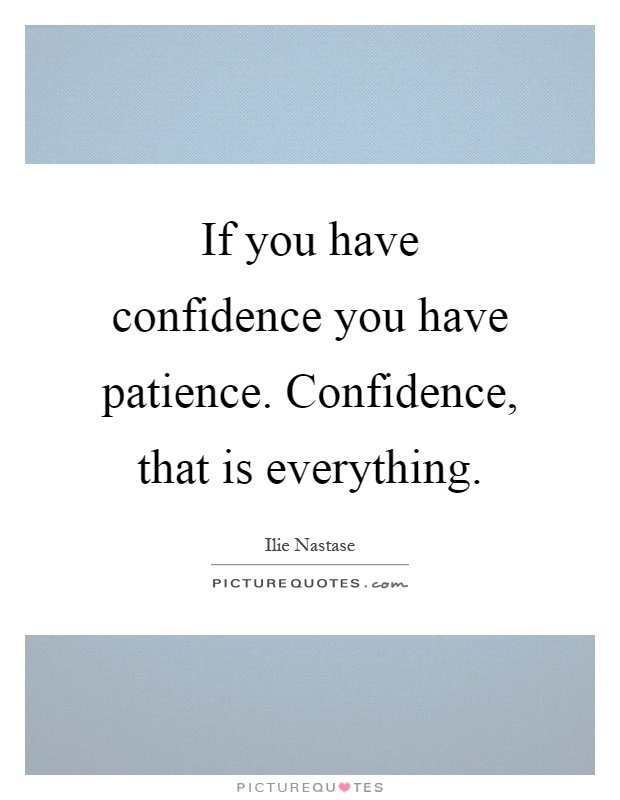 If you have confidence you have patience. Confidence, that is everything Picture Quote #1