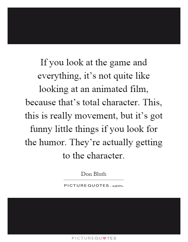 If you look at the game and everything, it's not quite like looking at an animated film, because that's total character. This, this is really movement, but it's got funny little things if you look for the humor. They're actually getting to the character Picture Quote #1