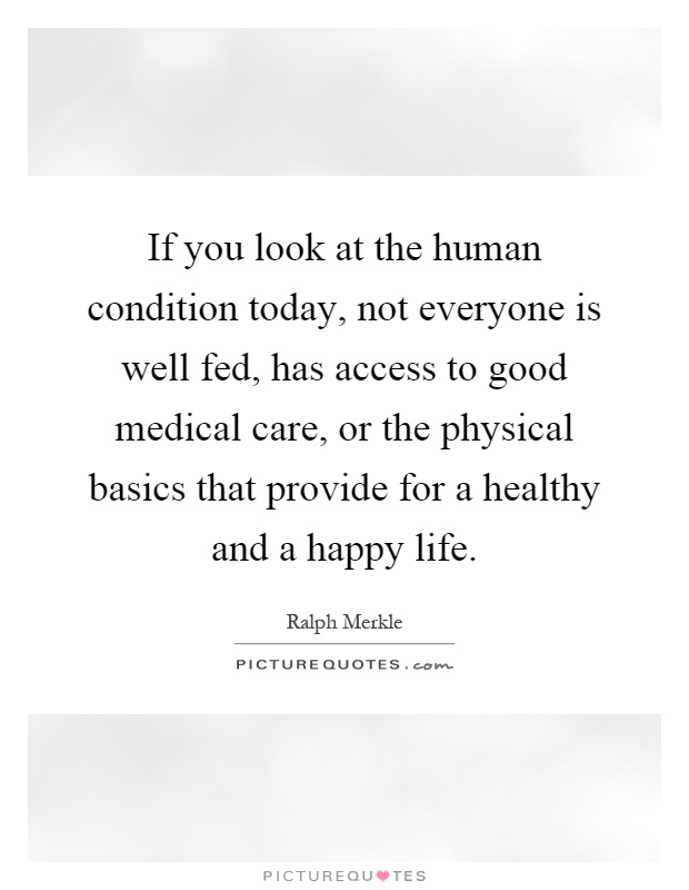If you look at the human condition today, not everyone is well fed, has access to good medical care, or the physical basics that provide for a healthy and a happy life Picture Quote #1