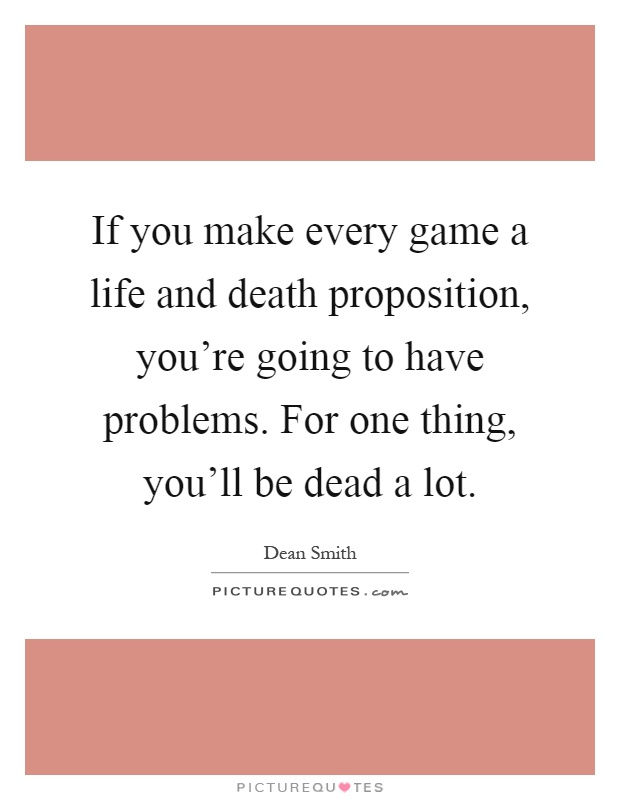 If you make every game a life and death proposition, you're going to have problems. For one thing, you'll be dead a lot Picture Quote #1