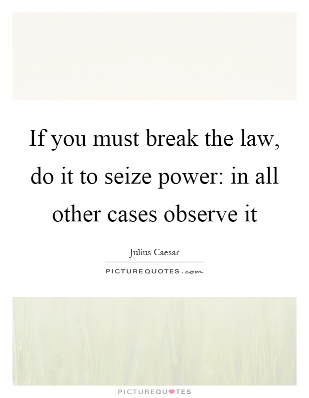 If you must break the law, do it to seize power: in all other cases observe it Picture Quote #1