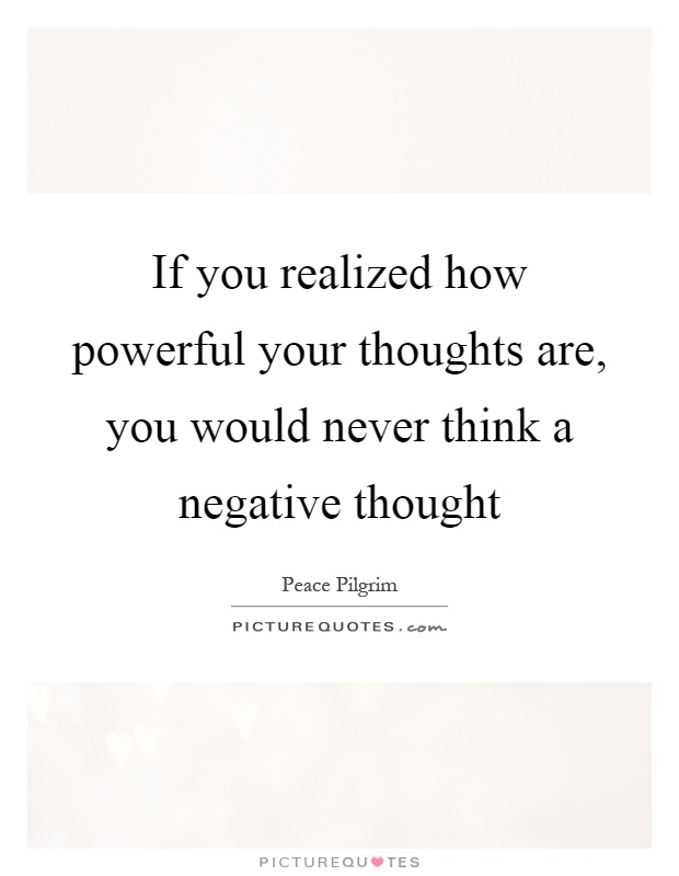If you realized how powerful your thoughts are, you would never think a negative thought Picture Quote #1