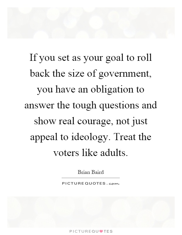 If you set as your goal to roll back the size of government, you have an obligation to answer the tough questions and show real courage, not just appeal to ideology. Treat the voters like adults Picture Quote #1