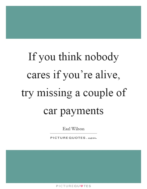 If you think nobody cares if you're alive, try missing a couple of car payments Picture Quote #1