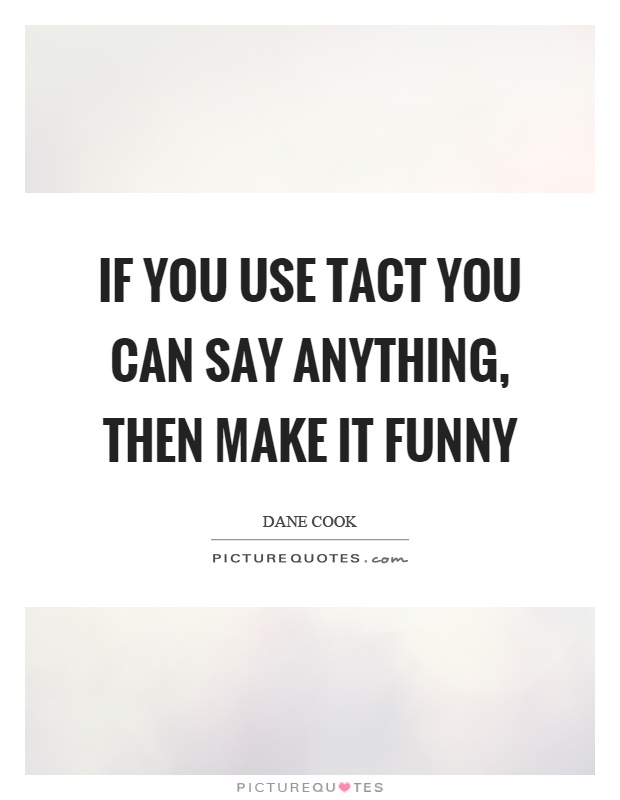 If you use tact you can say anything, then make it funny Picture Quote #1