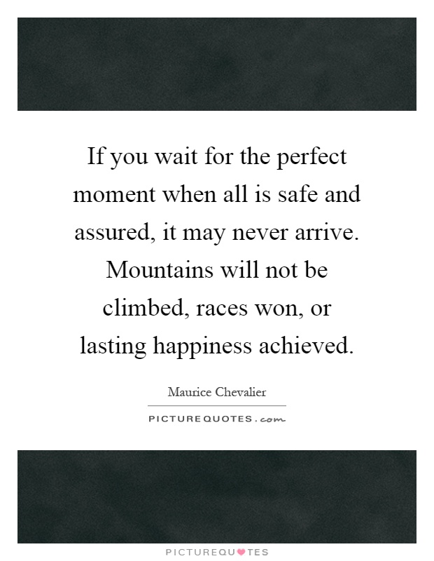 If you wait for the perfect moment when all is safe and assured, it may never arrive. Mountains will not be climbed, races won, or lasting happiness achieved Picture Quote #1