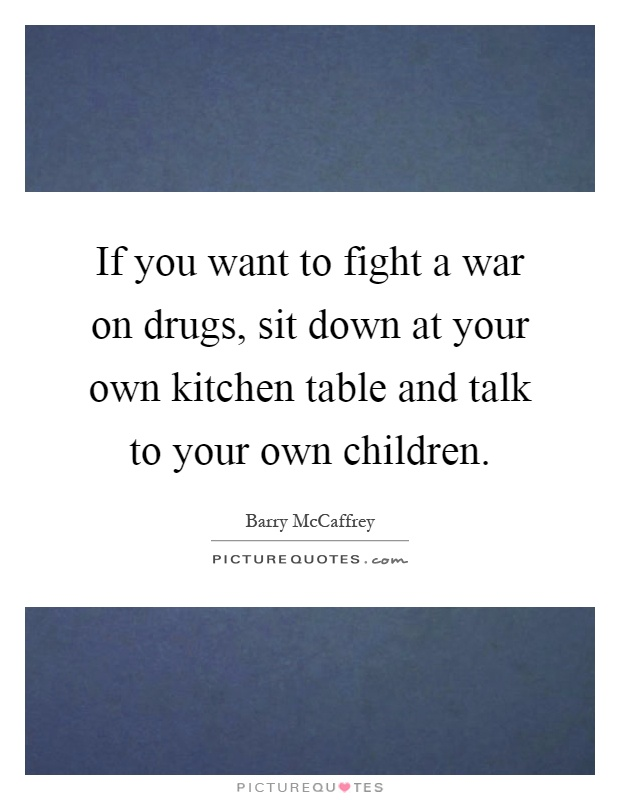 If you want to fight a war on drugs, sit down at your own kitchen table and talk to your own children Picture Quote #1