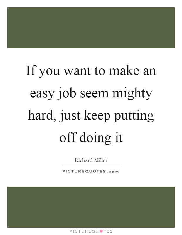 If you want to make an easy job seem mighty hard, just keep putting off doing it Picture Quote #1