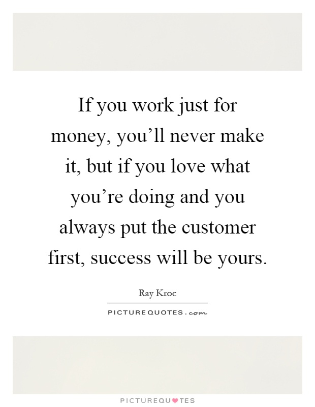If you work just for money, you'll never make it, but if you love what you're doing and you always put the customer first, success will be yours Picture Quote #1