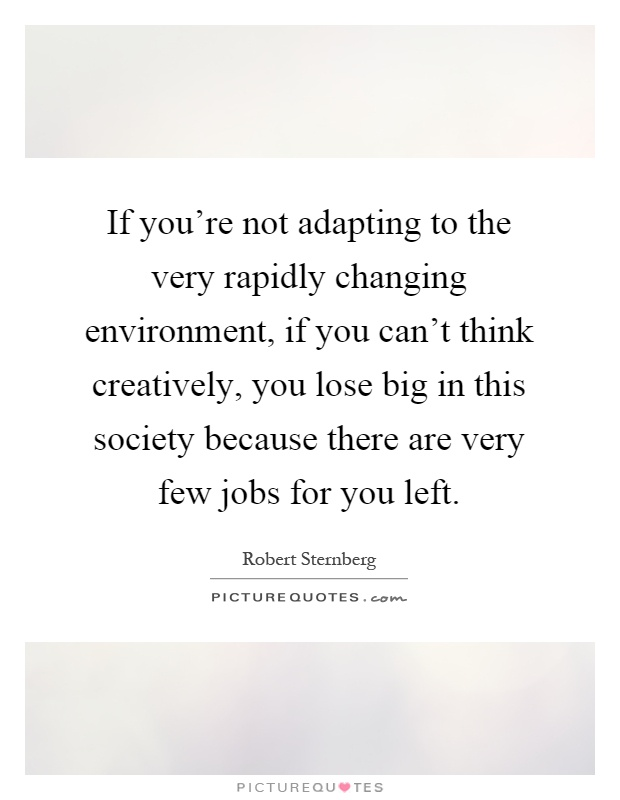 If you're not adapting to the very rapidly changing environment, if you can't think creatively, you lose big in this society because there are very few jobs for you left Picture Quote #1