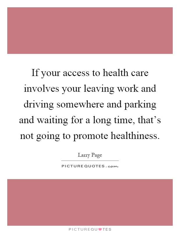 If your access to health care involves your leaving work and driving somewhere and parking and waiting for a long time, that's not going to promote healthiness Picture Quote #1