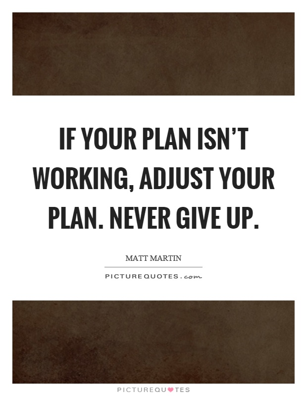 If your plan isn't working, adjust your plan. Never give up Picture Quote #1