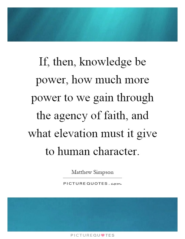 If, then, knowledge be power, how much more power to we gain through the agency of faith, and what elevation must it give to human character Picture Quote #1