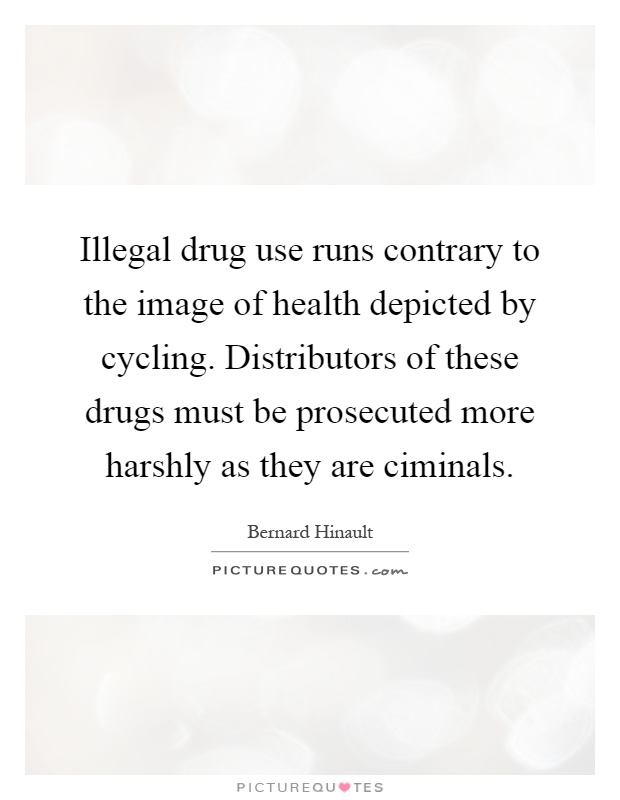Illegal drug use runs contrary to the image of health depicted by cycling. Distributors of these drugs must be prosecuted more harshly as they are ciminals Picture Quote #1