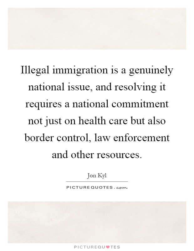 Illegal immigration is a genuinely national issue, and resolving it requires a national commitment not just on health care but also border control, law enforcement and other resources Picture Quote #1