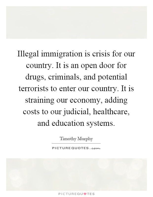 Illegal immigration is crisis for our country. It is an open door for drugs, criminals, and potential terrorists to enter our country. It is straining our economy, adding costs to our judicial, healthcare, and education systems Picture Quote #1