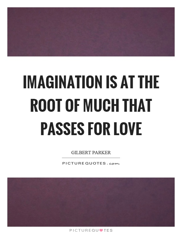 Imagination is at the root of much that passes for love Picture Quote #1